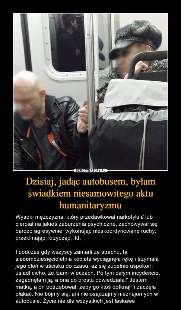 """Dzisiaj, jadąc autobusem, byłam świadkiem niesamowitego aktu humanitaryzmu – Wysoki mężczyzna, który przedawkował narkotyki i/ lub cierpiał na jakieś zaburzenia psychiczne, zachowywał się bardzo agresywnie, wykonując nieskoordynowane ruchy, przeklinając, krzycząc, itd,I podczas gdy wszyscy zamarli ze strachu, ta siedemdziesięcioletnia kobieta wyciągnęła rękę i trzymała jego dłoń w uścisku do czasu, aż się zupełnie uspokoił i usiadł cicho, ze łzami w oczach. Po tym całym incydencie, zagadnęłam ją, a ona po prostu powiedziała:"""" Jestem matką, a on potrzebował, żeby go ktoś dotknął"""" i zaczęła płakać. Nie bójmy się, ani nie osądzajmy nieznajomych w autobusie. Życie nie dla wszystkich jest łaskawe"""