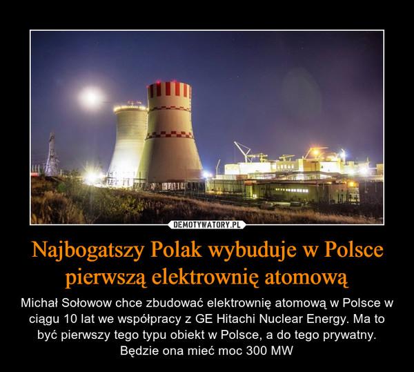 Najbogatszy Polak wybuduje w Polsce pierwszą elektrownię atomową – Michał Sołowow chce zbudować elektrownię atomową w Polsce w ciągu 10 lat we współpracy z GE Hitachi Nuclear Energy. Ma to być pierwszy tego typu obiekt w Polsce, a do tego prywatny.Będzie ona mieć moc 300 MW