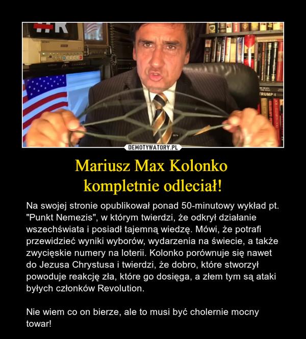 """Mariusz Max Kolonko kompletnie odleciał! – Na swojej stronie opublikował ponad 50-minutowy wykład pt. """"Punkt Nemezis"""", w którym twierdzi, że odkrył działanie wszechświata i posiadł tajemną wiedzę. Mówi, że potrafi przewidzieć wyniki wyborów, wydarzenia na świecie, a także zwycięskie numery na loterii. Kolonko porównuje się nawet do Jezusa Chrystusa i twierdzi, że dobro, które stworzył powoduje reakcję zła, które go dosięga, a złem tym są ataki byłych członków Revolution. Nie wiem co on bierze, ale to musi być cholernie mocny towar!"""