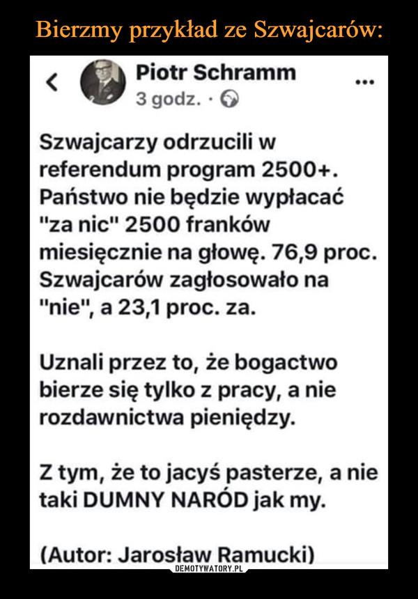 """–  Szwajcarzy odrzucili w referendum program 2500+. Państwo nie będzie wypłacać """"za nic"""" 2500 franków miesięcznie na głowę. 76,9 proc. Szwajcarów zagłosowało na """"nie"""", a 23,1 proc. za. Uznali przez to, że bogactwo bierze się tylko z pracy, a nie rozdawnictwa pieniędzy. Z tym, że to jacyś pasterze, a nie taki DUMNY NARÓD jak my. (Autor: Jarosław Ramucki)"""