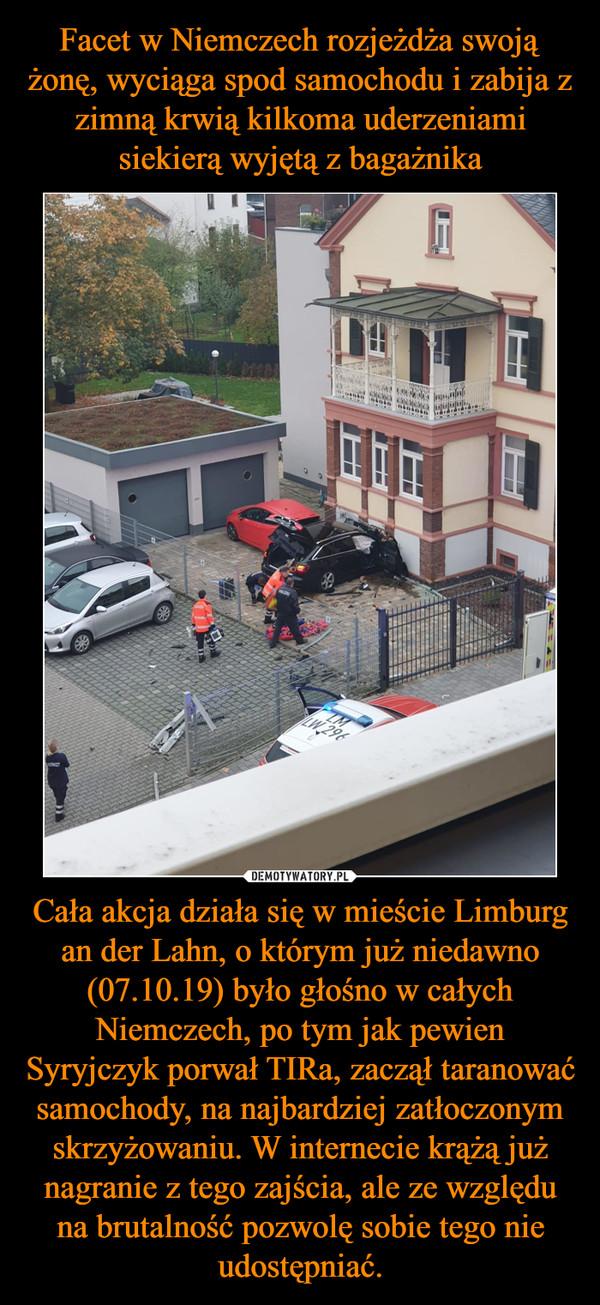 Cała akcja działa się w mieście Limburg an der Lahn, o którym już niedawno (07.10.19) było głośno w całych Niemczech, po tym jak pewien Syryjczyk porwał TIRa, zaczął taranować samochody, na najbardziej zatłoczonym skrzyżowaniu. W internecie krążą już nagranie z tego zajścia, ale ze względu na brutalność pozwolę sobie tego nie udostępniać. –