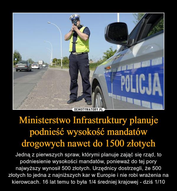 Ministerstwo Infrastruktury planuje podnieść wysokość mandatów drogowych nawet do 1500 złotych – Jedną z pierwszych spraw, którymi planuje zająć się rząd, to podniesienie wysokości mandatów, ponieważ do tej pory najwyższy wynosił 500 złotych. Urzędnicy dostrzegli, że 500 złotych to jedna z najniższych kar w Europie i nie robi wrażenia na kierowcach. 16 lat temu to była 1/4 średniej krajowej - dziś 1/10