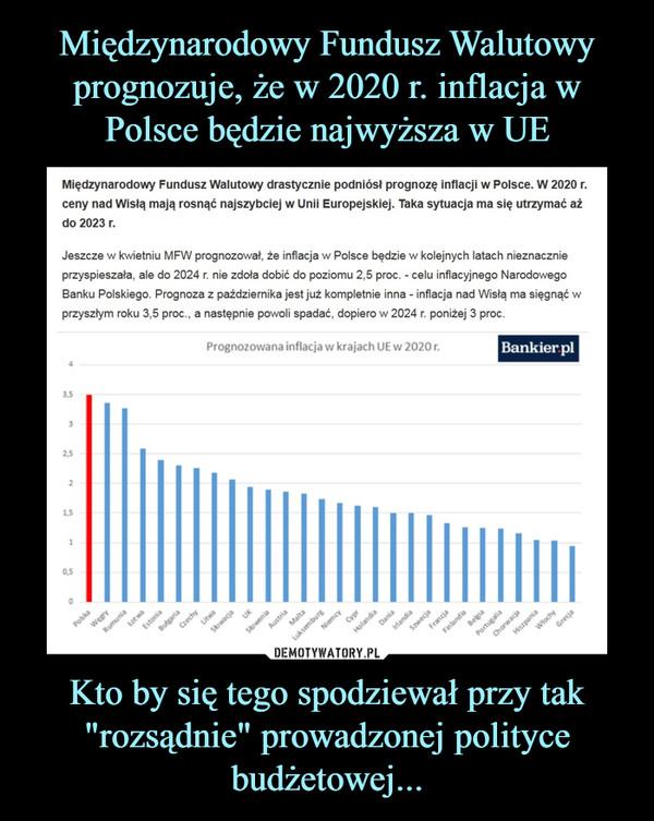 """Kto by się tego spodziewał przy tak """"rozsądnie"""" prowadzonej polityce budżetowej... –  Międzynarodowy Fundusz Walutowy drastycznie podniósł prognozę inflacji w Polsce. W 2020 r. ceny nad Wisłą mają rosnąć najszybciej w Unii Europejskiej. Taka sytuacja ma się utrzymać aż do 2023 r.Jeszcze w kwietniu MFW prognozował, że inflacja w Polsce będzie w kolejnych latach nieznacznie przyspieszała, ale do 2024 r. nie zdoła dobić do poziomu 2,5 proc. - celu inflacyjnego Narodowego Banku Polskiego. Prognoza z października jest już kompletnie inna - inflacja nad Wisłą ma sięgnąć w przyszłym roku 3,5 proc., a następnie powoli spadać, dopiero w 2024 r. poniżej 3 proc"""
