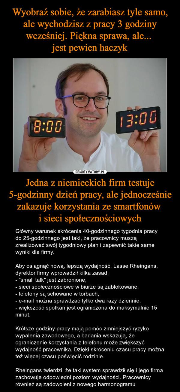 """Jedna z niemieckich firm testuje 5-godzinny dzień pracy, ale jednocześnie zakazuje korzystania ze smartfonów i sieci społecznościowych – Główny warunek skrócenia 40-godzinnego tygodnia pracy do 25-godzinnego jest taki, że pracownicy muszą zrealizować swój tygodniowy plan i zapewnić takie same wyniki dla firmy.Aby osiągnąć nową, lepszą wydajność, Lasse Rheingans, dyrektor firmy wprowadził kilka zasad:- """"small talk"""" jest zabronione,- sieci społecznościowe w biurze są zablokowane,- telefony są schowane w torbach,- e-mail można sprawdzać tylko dwa razy dziennie,- większość spotkań jest ograniczona do maksymalnie 15 minut.Krótsze godziny pracy mają pomóc zmniejszyć ryzyko wypalenia zawodowego, a badania wskazują, że ograniczenie korzystania z telefonu może zwiększyć wydajność pracownika. Dzięki skróceniu czasu pracy można też więcej czasu poświęcić rodzinie.Rheingans twierdzi, że taki system sprawdził się i jego firma zachowuje odpowiedni poziom wydajności. Pracownicy również są zadowoleni z nowego harmonogramu"""
