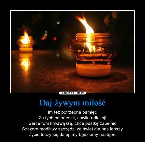 Daj żywym miłość – im też potrzebna pamięćZa tych co odeszli, chwila refleksjiSerce roni krwawą łzę, chce pustkę zapełnićSzczere modlitwy szczędzi za świat dla nas lepszyŻycie toczy się dalej, my będziemy następni