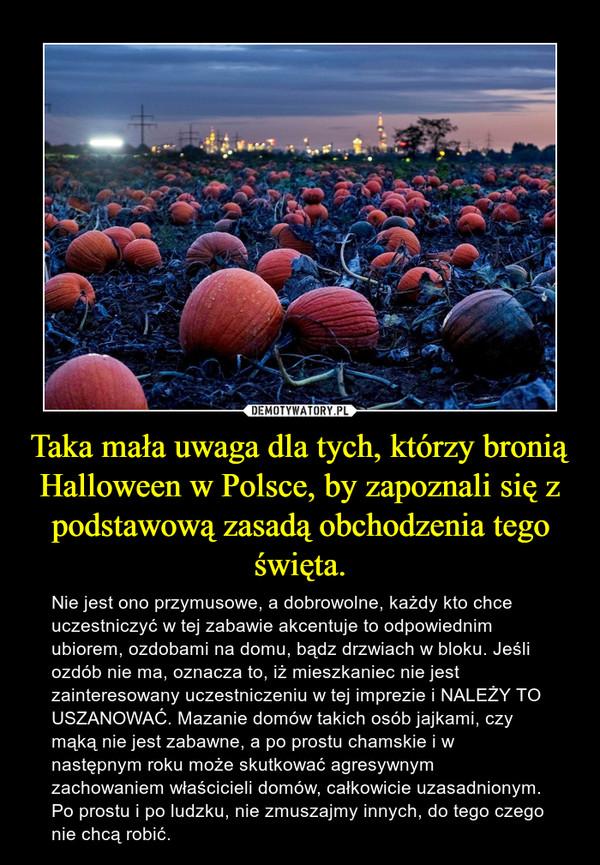 Taka mała uwaga dla tych, którzy bronią Halloween w Polsce, by zapoznali się z podstawową zasadą obchodzenia tego święta. – Nie jest ono przymusowe, a dobrowolne, każdy kto chce uczestniczyć w tej zabawie akcentuje to odpowiednim ubiorem, ozdobami na domu, bądz drzwiach w bloku. Jeśli ozdób nie ma, oznacza to, iż mieszkaniec nie jest zainteresowany uczestniczeniu w tej imprezie i NALEŻY TO USZANOWAĆ. Mazanie domów takich osób jajkami, czy mąką nie jest zabawne, a po prostu chamskie i w następnym roku może skutkować agresywnym zachowaniem właścicieli domów, całkowicie uzasadnionym. Po prostu i po ludzku, nie zmuszajmy innych, do tego czego nie chcą robić.