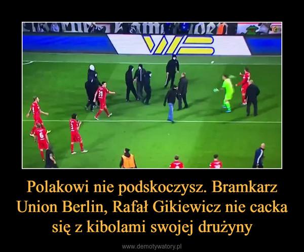 Polakowi nie podskoczysz. Bramkarz Union Berlin, Rafał Gikiewicz nie cacka się z kibolami swojej drużyny –