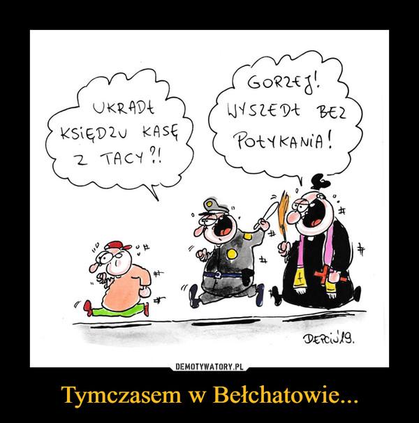 Tymczasem w Bełchatowie... –  UKRADŁ KSIĘDZU KASĘ Z TACY?!GORZEJ! WYSZEDŁ BEZ POŁYKANIA!