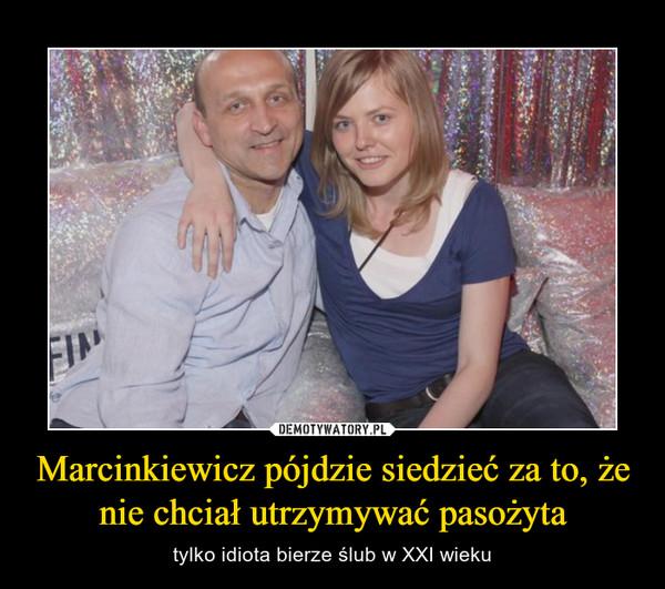 Marcinkiewicz pójdzie siedzieć za to, że nie chciał utrzymywać pasożyta – tylko idiota bierze ślub w XXI wieku