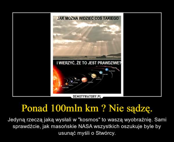 """Ponad 100mln km ? Nie sądzę. – Jedyną rzeczą jaką wysłali w """"kosmos"""" to waszą wyobraźnię. Sami sprawdźcie, jak masońskie NASA wszystkich oszukuje byle by usunąć myśli o Stwórcy."""