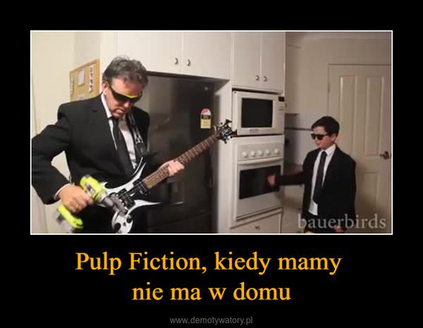 Pulp Fiction, kiedy mamy nie ma w domu –