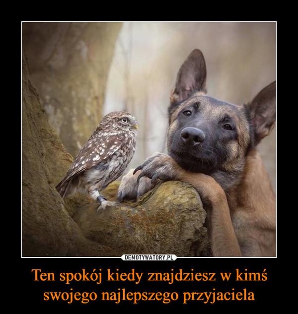 Ten spokój kiedy znajdziesz w kimś swojego najlepszego przyjaciela –