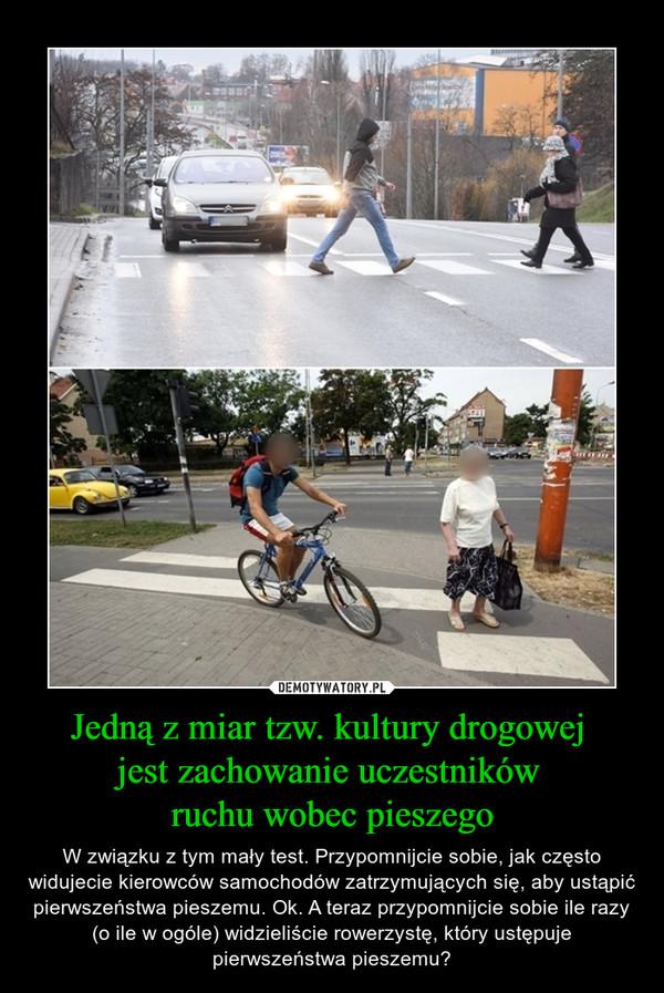 Jedną z miar tzw. kultury drogowej  jest zachowanie uczestników  ruchu wobec pieszego