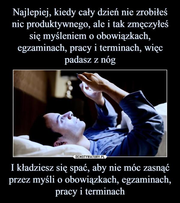 I kładziesz się spać, aby nie móc zasnąć przez myśli o obowiązkach, egzaminach, pracy i terminach –