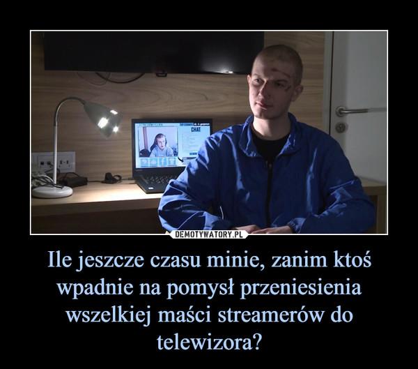 Ile jeszcze czasu minie, zanim ktoś wpadnie na pomysł przeniesienia wszelkiej maści streamerów do telewizora? –