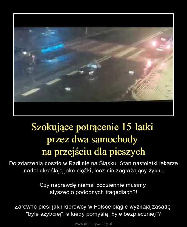 """Szokujące potrącenie 15-latki przez dwa samochody na przejściu dla pieszych – Do zdarzenia doszło w Radlinie na Śląsku. Stan nastolatki lekarze nadal określają jako ciężki, lecz nie zagrażający życiu.Czy naprawdę niemal codziennie musimy słyszeć o podobnych tragediach?!Zarówno piesi jak i kierowcy w Polsce ciągle wyznają zasadę """"byle szybciej"""", a kiedy pomyślą """"byle bezpieczniej""""?"""