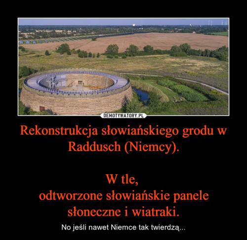 Rekonstrukcja słowiańskiego grodu w Raddusch (Niemcy).  W tle,  odtworzone słowiańskie panele słoneczne i wiatraki.