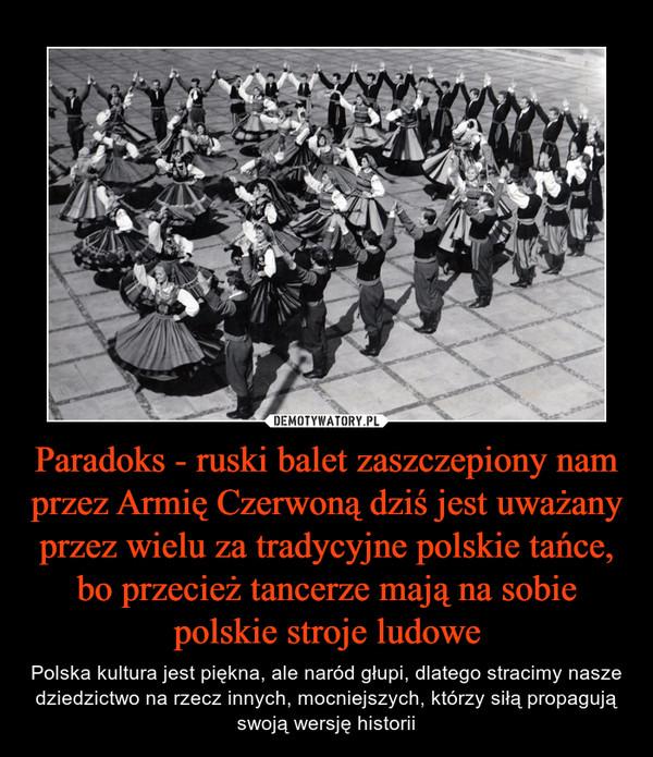 Paradoks - ruski balet zaszczepiony nam przez Armię Czerwoną dziś jest uważany przez wielu za tradycyjne polskie tańce, bo przecież tancerze mają na sobie polskie stroje ludowe – Polska kultura jest piękna, ale naród głupi, dlatego stracimy nasze dziedzictwo na rzecz innych, mocniejszych, którzy siłą propagują swoją wersję historii