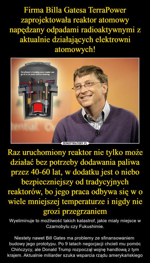 Firma Billa Gatesa TerraPower zaprojektowała reaktor atomowy napędzany odpadami radioaktywnymi z aktualnie działających elektrowni atomowych! Raz uruchomiony reaktor nie tylko może działać bez potrzeby dodawania paliwa przez 40-60 lat, w dodatku jest o niebo bezpieczniejszy od tradycyjnych reaktorów, bo jego praca odbywa się w o wiele mniejszej temperaturze i nigdy nie grozi przegrzaniem