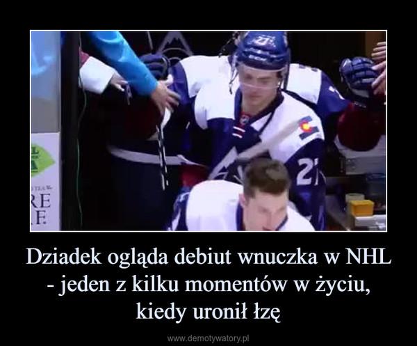 Dziadek ogląda debiut wnuczka w NHL- jeden z kilku momentów w życiu,kiedy uronił łzę –