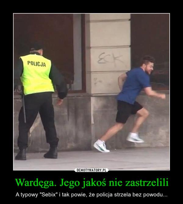 """Wardęga. Jego jakoś nie zastrzelili – A typowy """"Sebix"""" i tak powie, że policja strzela bez powodu..."""