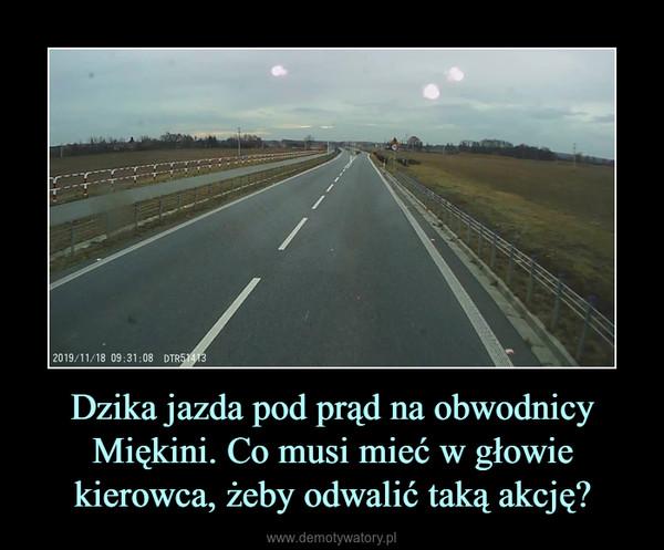 Dzika jazda pod prąd na obwodnicy Miękini. Co musi mieć w głowie kierowca, żeby odwalić taką akcję? –