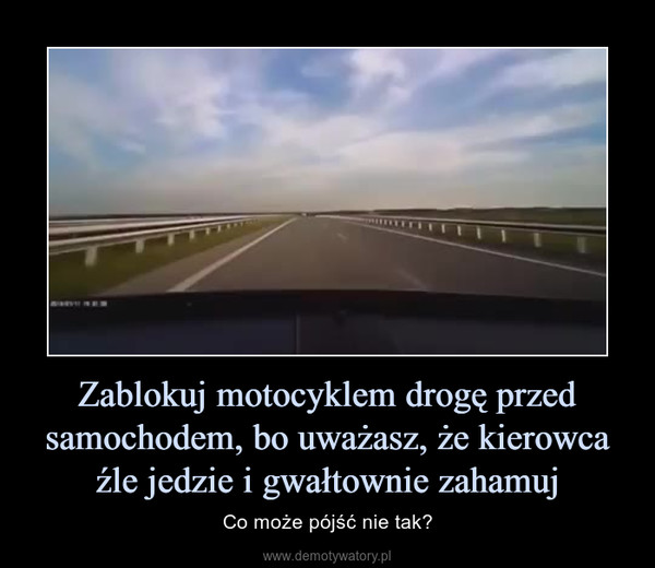 Zablokuj motocyklem drogę przed samochodem, bo uważasz, że kierowca źle jedzie i gwałtownie zahamuj – Co może pójść nie tak?