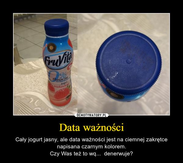 Data ważności – Cały jogurt jasny, ale data ważności jest na ciemnej zakrętce napisana czarnym kolorem.Czy Was też to wq...  denerwuje?