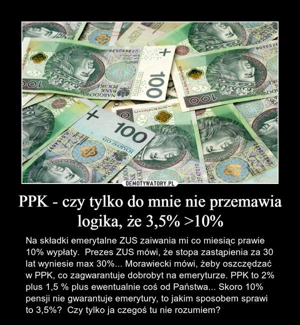 PPK - czy tylko do mnie nie przemawia logika, że 3,5% >10% – Na składki emerytalne ZUS zaiwania mi co miesiąc prawie 10% wypłaty.  Prezes ZUS mówi, że stopa zastąpienia za 30 lat wyniesie max 30%... Morawiecki mówi, żeby oszczędzać w PPK, co zagwarantuje dobrobyt na emeryturze. PPK to 2% plus 1,5 % plus ewentualnie coś od Państwa... Skoro 10% pensji nie gwarantuje emerytury, to jakim sposobem sprawi to 3,5%?  Czy tylko ja czegoś tu nie rozumiem?