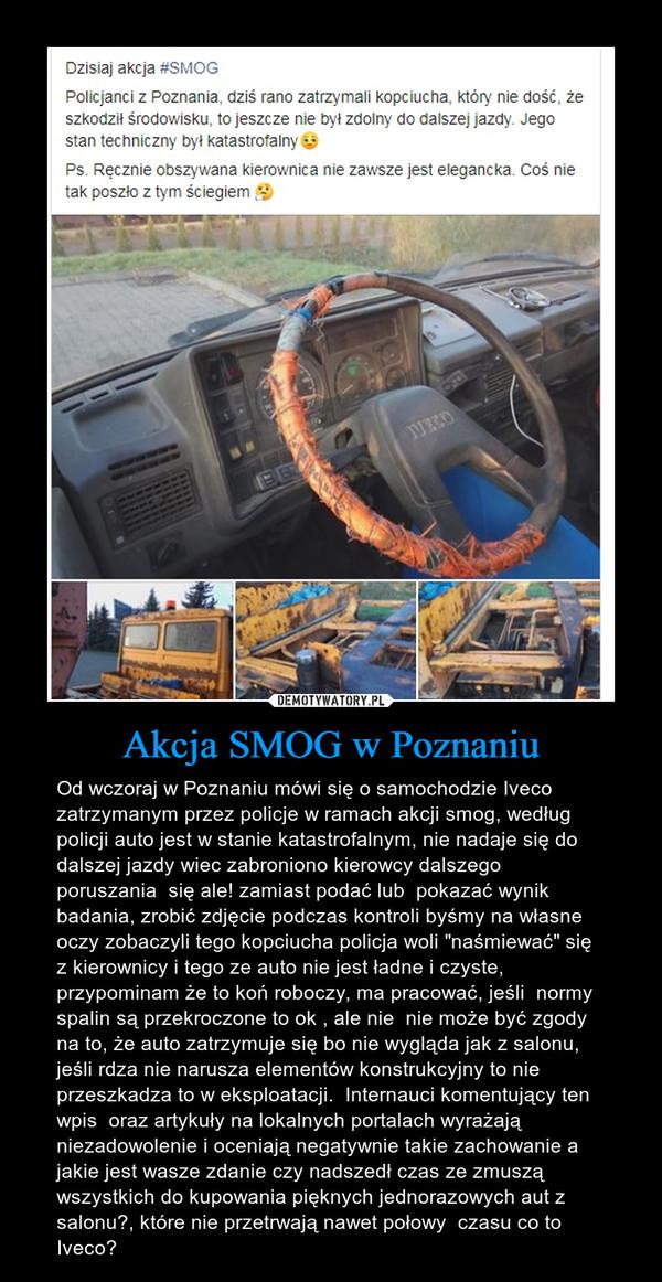 """Akcja SMOG w Poznaniu – Od wczoraj w Poznaniu mówi się o samochodzie Iveco zatrzymanym przez policje w ramach akcji smog, według policji auto jest w stanie katastrofalnym, nie nadaje się do dalszej jazdy wiec zabroniono kierowcy dalszego poruszania  się ale! zamiast podać lub  pokazać wynik badania, zrobić zdjęcie podczas kontroli byśmy na własne oczy zobaczyli tego kopciucha policja woli """"naśmiewać"""" się z kierownicy i tego ze auto nie jest ładne i czyste, przypominam że to koń roboczy, ma pracować, jeśli  normy spalin są przekroczone to ok , ale nie  nie może być zgody na to, że auto zatrzymuje się bo nie wygląda jak z salonu, jeśli rdza nie narusza elementów konstrukcyjny to nie przeszkadza to w eksploatacji.  Internauci komentujący ten wpis  oraz artykuły na lokalnych portalach wyrażają niezadowolenie i oceniają negatywnie takie zachowanie a jakie jest wasze zdanie czy nadszedł czas ze zmuszą wszystkich do kupowania pięknych jednorazowych aut z salonu?, które nie przetrwają nawet połowy  czasu co to Iveco?"""