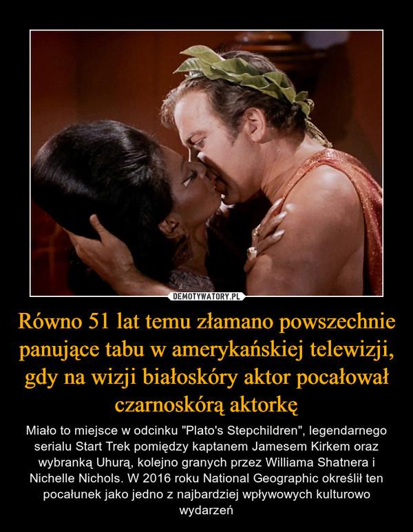 """Równo 51 lat temu złamano powszechnie panujące tabu w amerykańskiej telewizji, gdy na wizji białoskóry aktor pocałował czarnoskórą aktorkę – Miało to miejsce w odcinku """"Plato's Stepchildren"""", legendarnego serialu Start Trek pomiędzy kaptanem Jamesem Kirkem oraz wybranką Uhurą, kolejno granych przez Williama Shatnera i Nichelle Nichols. W 2016 roku National Geographic określił ten pocałunek jako jedno z najbardziej wpływowych kulturowo wydarzeń"""