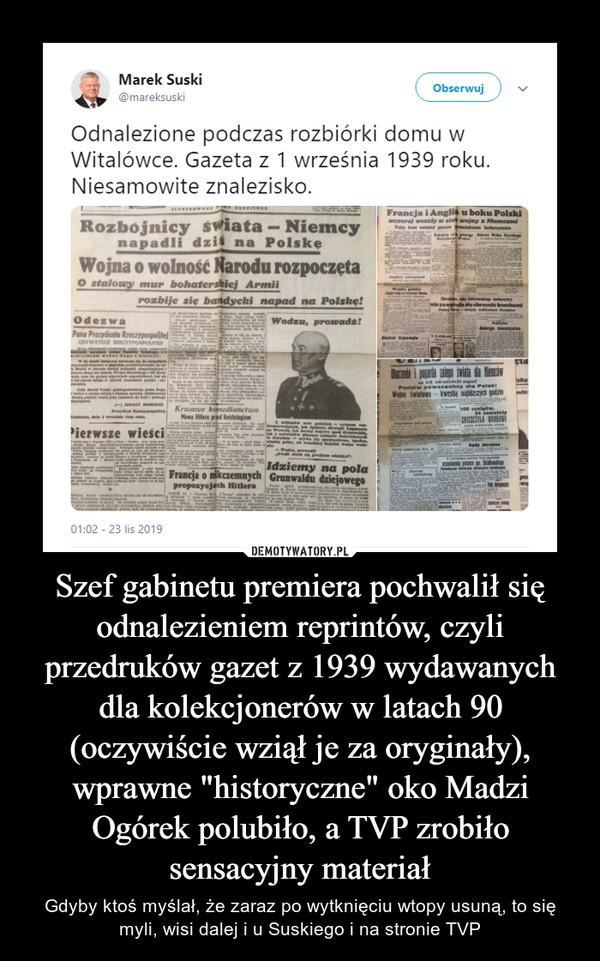 """Szef gabinetu premiera pochwalił się odnalezieniem reprintów, czyli przedruków gazet z 1939 wydawanych dla kolekcjonerów w latach 90 (oczywiście wziął je za oryginały), wprawne """"historyczne"""" oko Madzi Ogórek polubiło, a TVP zrobiło sensacyjny materiał – Gdyby ktoś myślał, że zaraz po wytknięciu wtopy usuną, to się myli, wisi dalej i u Suskiego i na stronie TVP"""