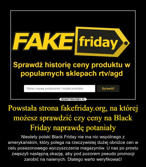 Powstała strona fakefriday.org, na której możesz sprawdzić czy ceny na Black Friday naprawdę potaniały – Niestety polski Black Friday nie ma nic wspólnego z amerykańskim, który polega na rzeczywistej dużej obniżce cen w celu posezonowego wyczyszczenia magazynów. U nas po prostu zwęszyli następną okazję, aby pod pozorem pseudo promocji zarobić na naiwnych. Dlatego warto weryfikować! FAKE fridaySprawdź historię ceny produktu wpopularnych sklepach rtv/agd