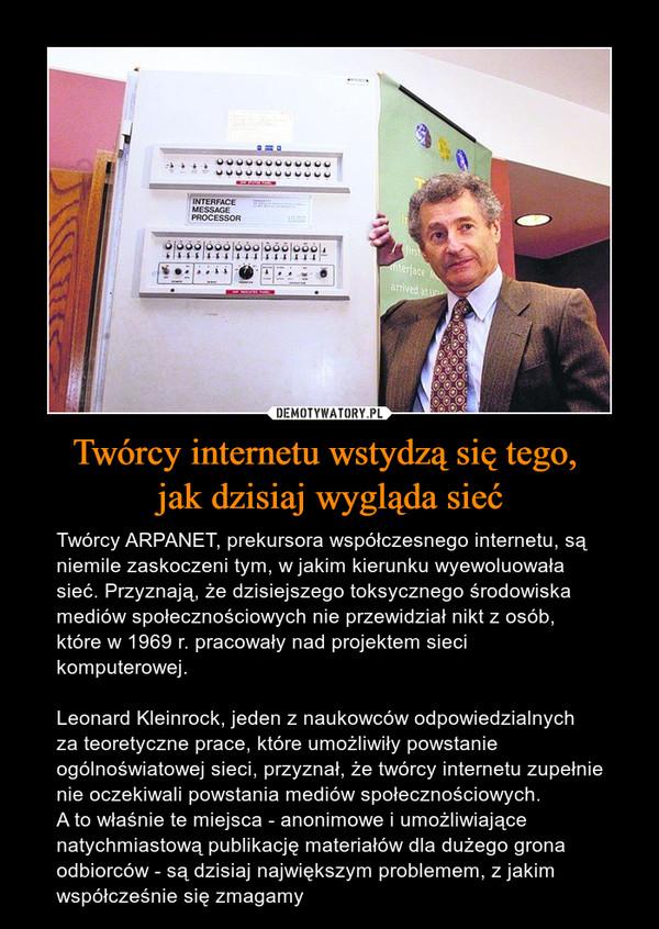 Twórcy internetu wstydzą się tego, jak dzisiaj wygląda sieć – Twórcy ARPANET, prekursora współczesnego internetu, są niemile zaskoczeni tym, w jakim kierunku wyewoluowała sieć. Przyznają, że dzisiejszego toksycznego środowiska mediów społecznościowych nie przewidział nikt z osób, które w 1969 r. pracowały nad projektem sieci komputerowej.Leonard Kleinrock, jeden z naukowców odpowiedzialnych za teoretyczne prace, które umożliwiły powstanie ogólnoświatowej sieci, przyznał, że twórcy internetu zupełnie nie oczekiwali powstania mediów społecznościowych.A to właśnie te miejsca - anonimowe i umożliwiające natychmiastową publikację materiałów dla dużego grona odbiorców - są dzisiaj największym problemem, z jakim współcześnie się zmagamy