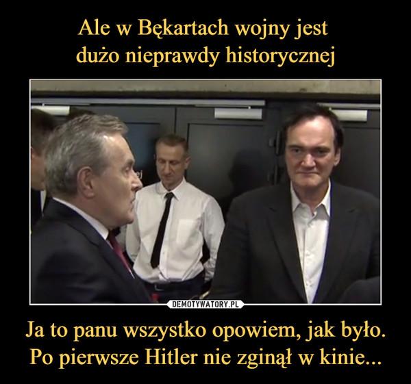 Ja to panu wszystko opowiem, jak było. Po pierwsze Hitler nie zginął w kinie... –