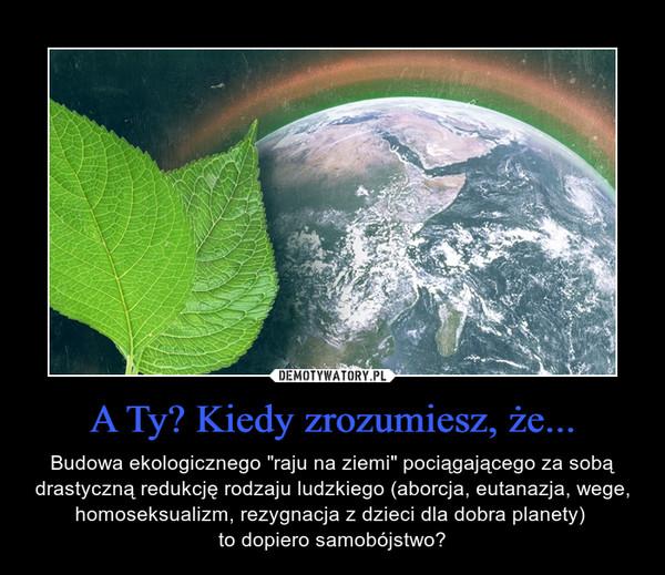 """A Ty? Kiedy zrozumiesz, że... – Budowa ekologicznego """"raju na ziemi"""" pociągającego za sobą drastyczną redukcję rodzaju ludzkiego (aborcja, eutanazja, wege, homoseksualizm, rezygnacja z dzieci dla dobra planety) to dopiero samobójstwo?"""