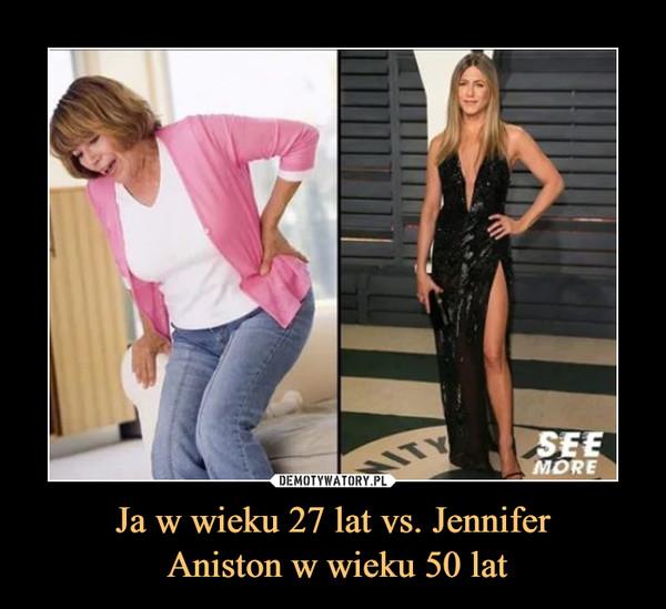 Ja w wieku 27 lat vs. Jennifer Aniston w wieku 50 lat –
