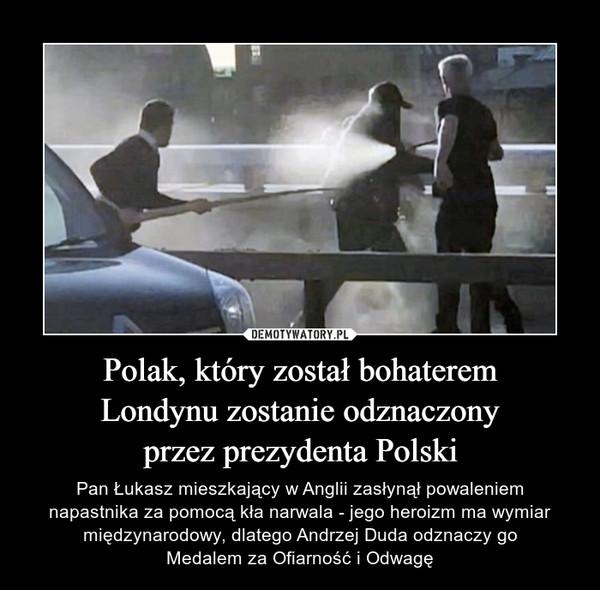 Polak, który został bohateremLondynu zostanie odznaczonyprzez prezydenta Polski – Pan Łukasz mieszkający w Anglii zasłynął powaleniemnapastnika za pomocą kła narwala - jego heroizm ma wymiar międzynarodowy, dlatego Andrzej Duda odznaczy goMedalem za Ofiarność i Odwagę