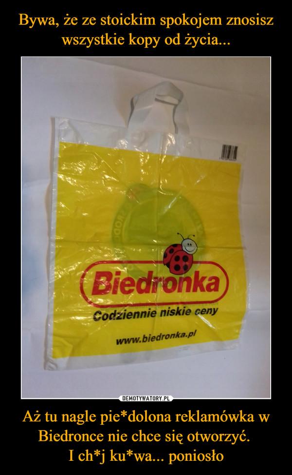Aż tu nagle pie*dolona reklamówka w Biedronce nie chce się otworzyć. I ch*j ku*wa... poniosło –