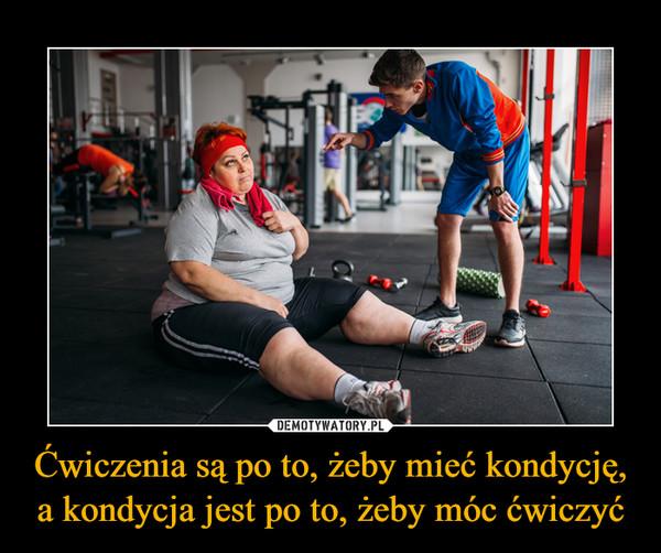 Ćwiczenia są po to, żeby mieć kondycję, a kondycja jest po to, żeby móc ćwiczyć –