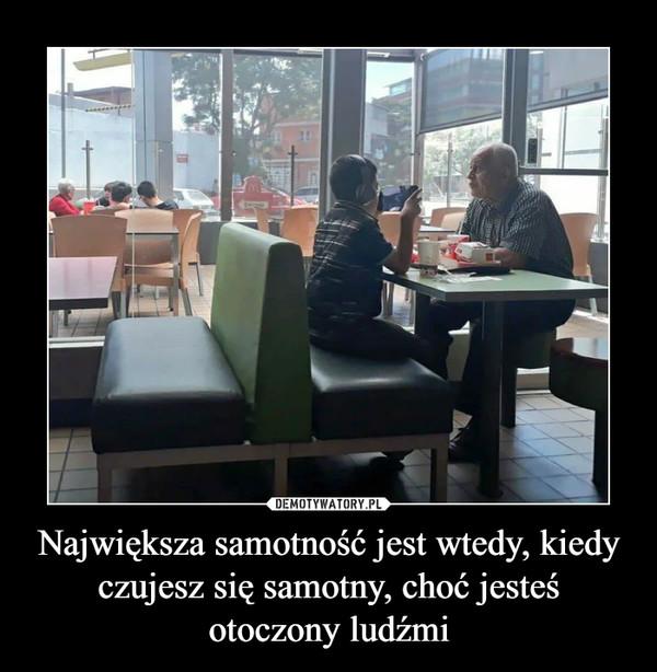 Największa samotność jest wtedy, kiedy czujesz się samotny, choć jesteś otoczony ludźmi –
