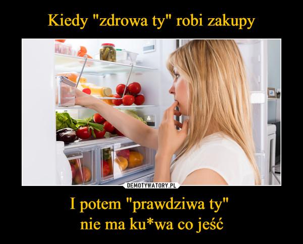 """I potem """"prawdziwa ty"""" nie ma ku*wa co jeść –"""