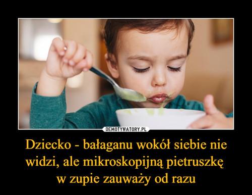 Dziecko - bałaganu wokół siebie nie widzi, ale mikroskopijną pietruszkę  w zupie zauważy od razu