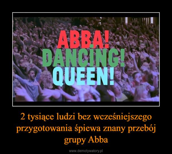 2 tysiące ludzi bez wcześniejszego przygotowania śpiewa znany przebój grupy Abba –