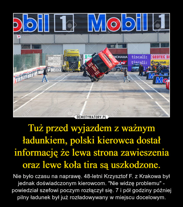 """Tuż przed wyjazdem z ważnym ładunkiem, polski kierowca dostał informację że lewa strona zawieszenia oraz lewe koła tira są uszkodzone. – Nie było czasu na naprawę. 48-letni Krzysztof F. z Krakowa był jednak doświadczonym kierowcom. """"Nie widzę problemu"""" - powiedział szefowi poczym rozłączył się. 7 i pół godziny później pilny ładunek był już rozładowywany w miejscu docelowym."""
