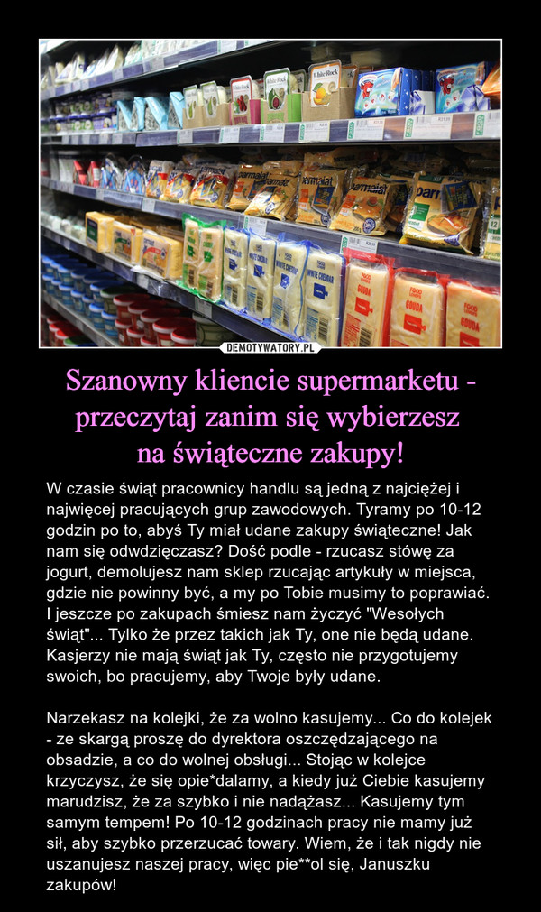 """Szanowny kliencie supermarketu - przeczytaj zanim się wybierzesz na świąteczne zakupy! – W czasie świąt pracownicy handlu są jedną z najciężej i najwięcej pracujących grup zawodowych. Tyramy po 10-12 godzin po to, abyś Ty miał udane zakupy świąteczne! Jak nam się odwdzięczasz? Dość podle - rzucasz stówę za jogurt, demolujesz nam sklep rzucając artykuły w miejsca, gdzie nie powinny być, a my po Tobie musimy to poprawiać. I jeszcze po zakupach śmiesz nam życzyć """"Wesołych świąt""""... Tylko że przez takich jak Ty, one nie będą udane. Kasjerzy nie mają świąt jak Ty, często nie przygotujemy swoich, bo pracujemy, aby Twoje były udane.Narzekasz na kolejki, że za wolno kasujemy... Co do kolejek - ze skargą proszę do dyrektora oszczędzającego na obsadzie, a co do wolnej obsługi... Stojąc w kolejce krzyczysz, że się opie*dalamy, a kiedy już Ciebie kasujemy marudzisz, że za szybko i nie nadążasz... Kasujemy tym samym tempem! Po 10-12 godzinach pracy nie mamy już sił, aby szybko przerzucać towary. Wiem, że i tak nigdy nie uszanujesz naszej pracy, więc pie**ol się, Januszku zakupów!"""