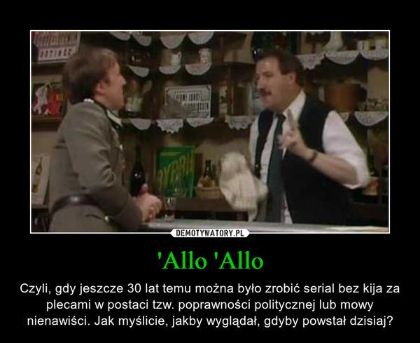 'Allo 'Allo – Czyli, gdy jeszcze 30 lat temu można było zrobić serial bez kija za plecami w postaci tzw. poprawności politycznej lub mowy nienawiści. Jak myślicie, jakby wyglądał, gdyby powstał dzisiaj?