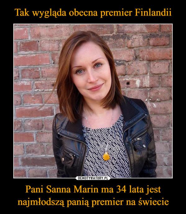 Pani Sanna Marin ma 34 lata jest najmłodszą panią premier na świecie –