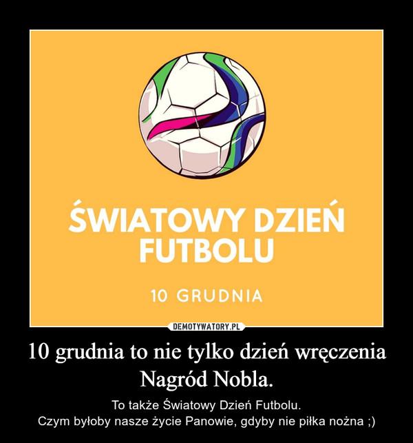 10 grudnia to nie tylko dzień wręczenia Nagród Nobla. – To także Światowy Dzień Futbolu.Czym byłoby nasze życie Panowie, gdyby nie piłka nożna ;)