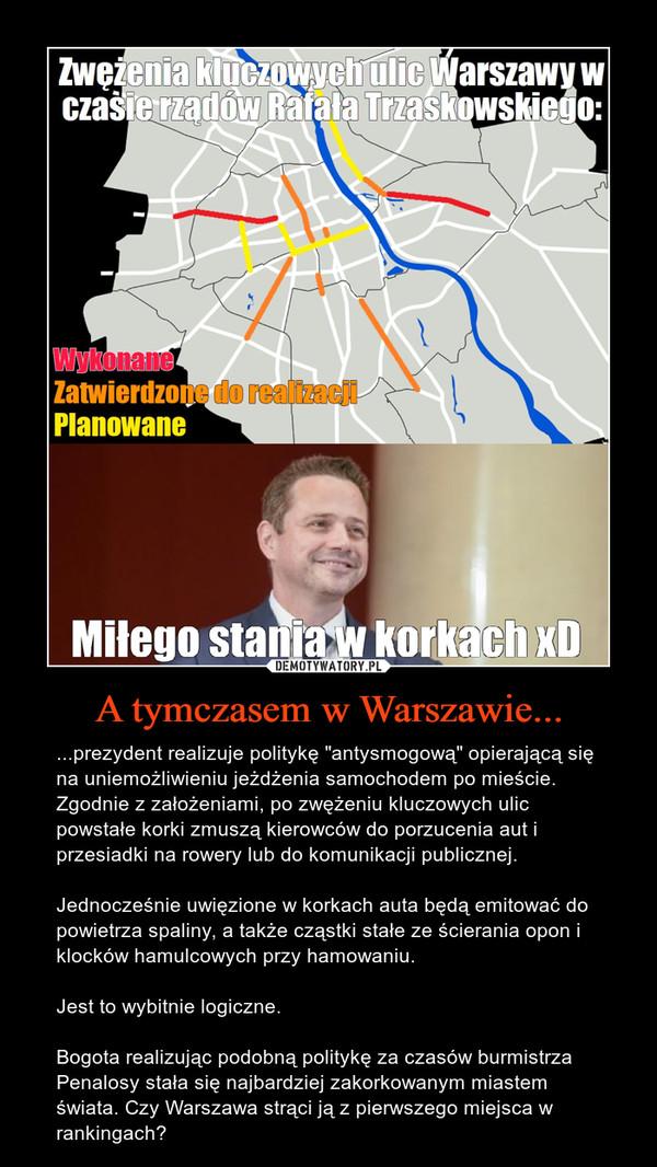 """A tymczasem w Warszawie... – ...prezydent realizuje politykę """"antysmogową"""" opierającą się na uniemożliwieniu jeżdżenia samochodem po mieście. Zgodnie z założeniami, po zwężeniu kluczowych ulic powstałe korki zmuszą kierowców do porzucenia aut i przesiadki na rowery lub do komunikacji publicznej.Jednocześnie uwięzione w korkach auta będą emitować do powietrza spaliny, a także cząstki stałe ze ścierania opon i klocków hamulcowych przy hamowaniu.Jest to wybitnie logiczne. Bogota realizując podobną politykę za czasów burmistrza Penalosy stała się najbardziej zakorkowanym miastem świata. Czy Warszawa strąci ją z pierwszego miejsca w rankingach?"""